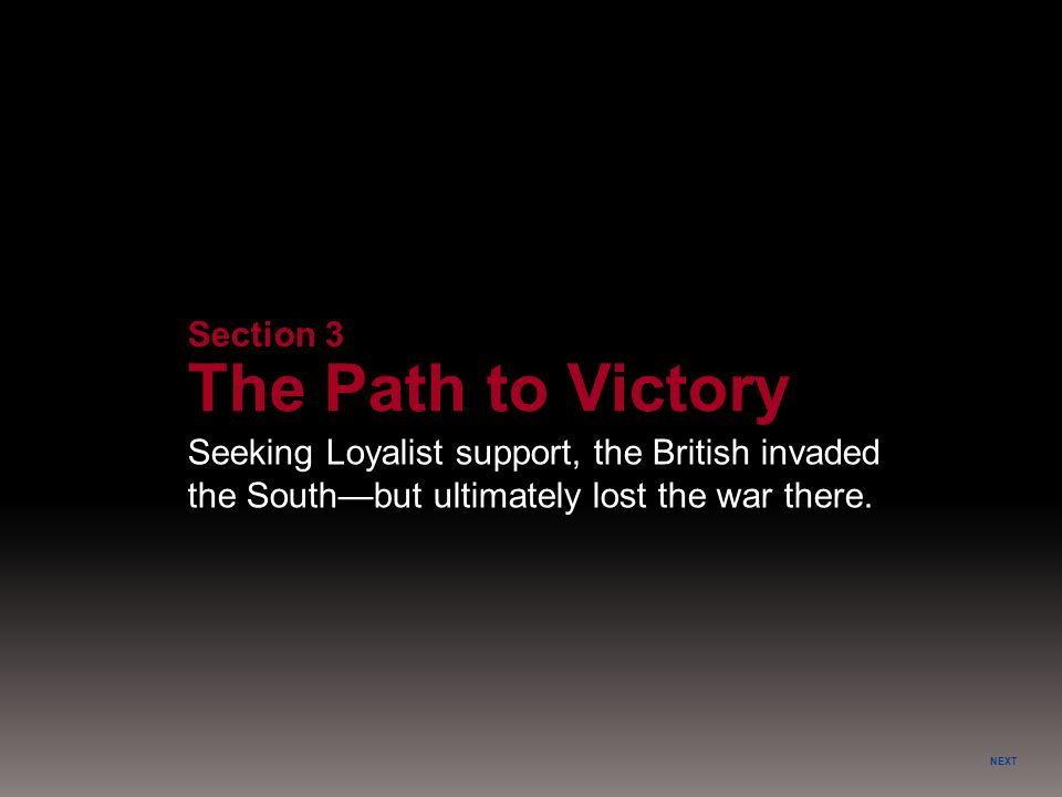 NEXT Section 3 The Path to Victory Seeking Loyalist support, the British invaded the South—but ultimately lost the war there.