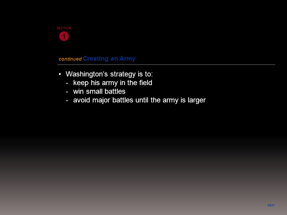 NEXT 1 SECTION Washington's strategy is to: -keep his army in the field -win small battles -avoid major battles until the army is larger continued Cre
