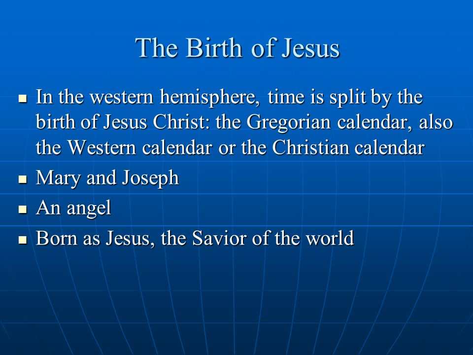 The Birth of Jesus In the western hemisphere, time is split by the birth of Jesus Christ: the Gregorian calendar, also the Western calendar or the Christian calendar In the western hemisphere, time is split by the birth of Jesus Christ: the Gregorian calendar, also the Western calendar or the Christian calendar Mary and Joseph Mary and Joseph An angel An angel Born as Jesus, the Savior of the world Born as Jesus, the Savior of the world