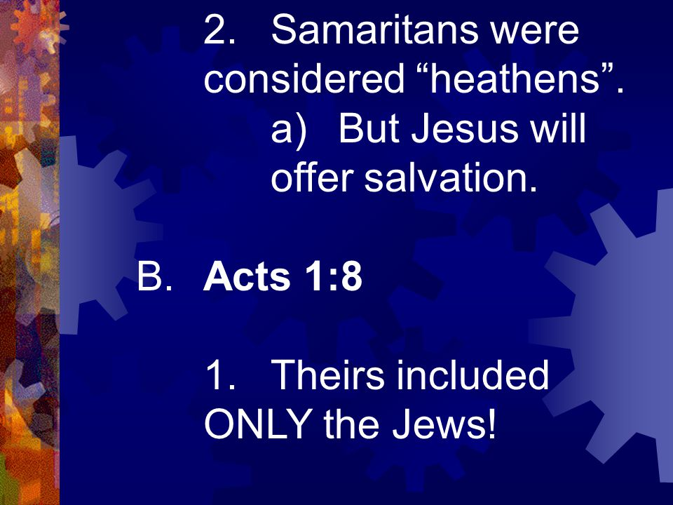 """2.Samaritans were considered """"heathens"""". a)But Jesus will offer salvation. B.Acts 1:8 1.Theirs included ONLY the Jews!"""