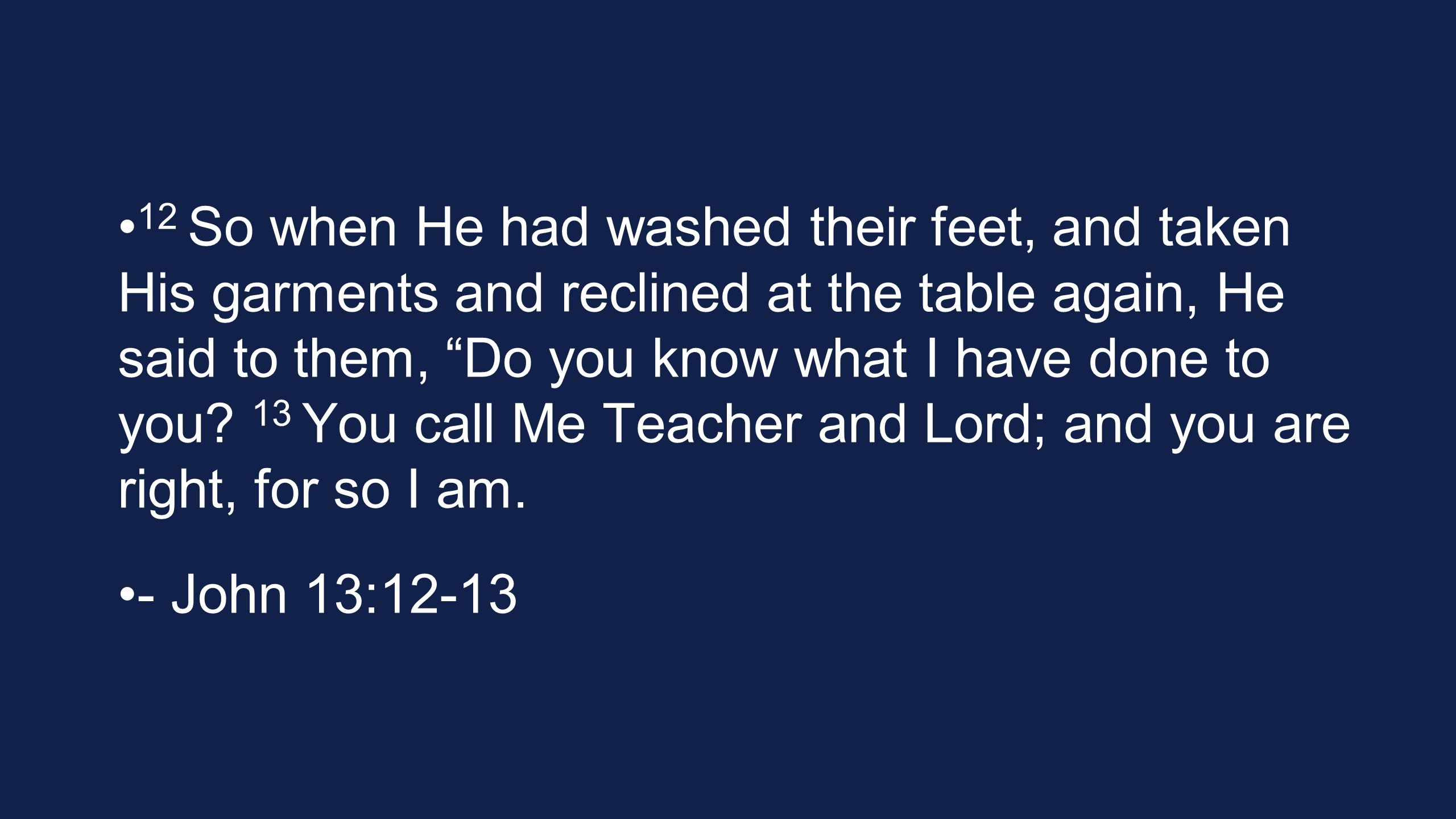12 So when He had washed their feet, and taken His garments and reclined at the table again, He said to them, Do you know what I have done to you.