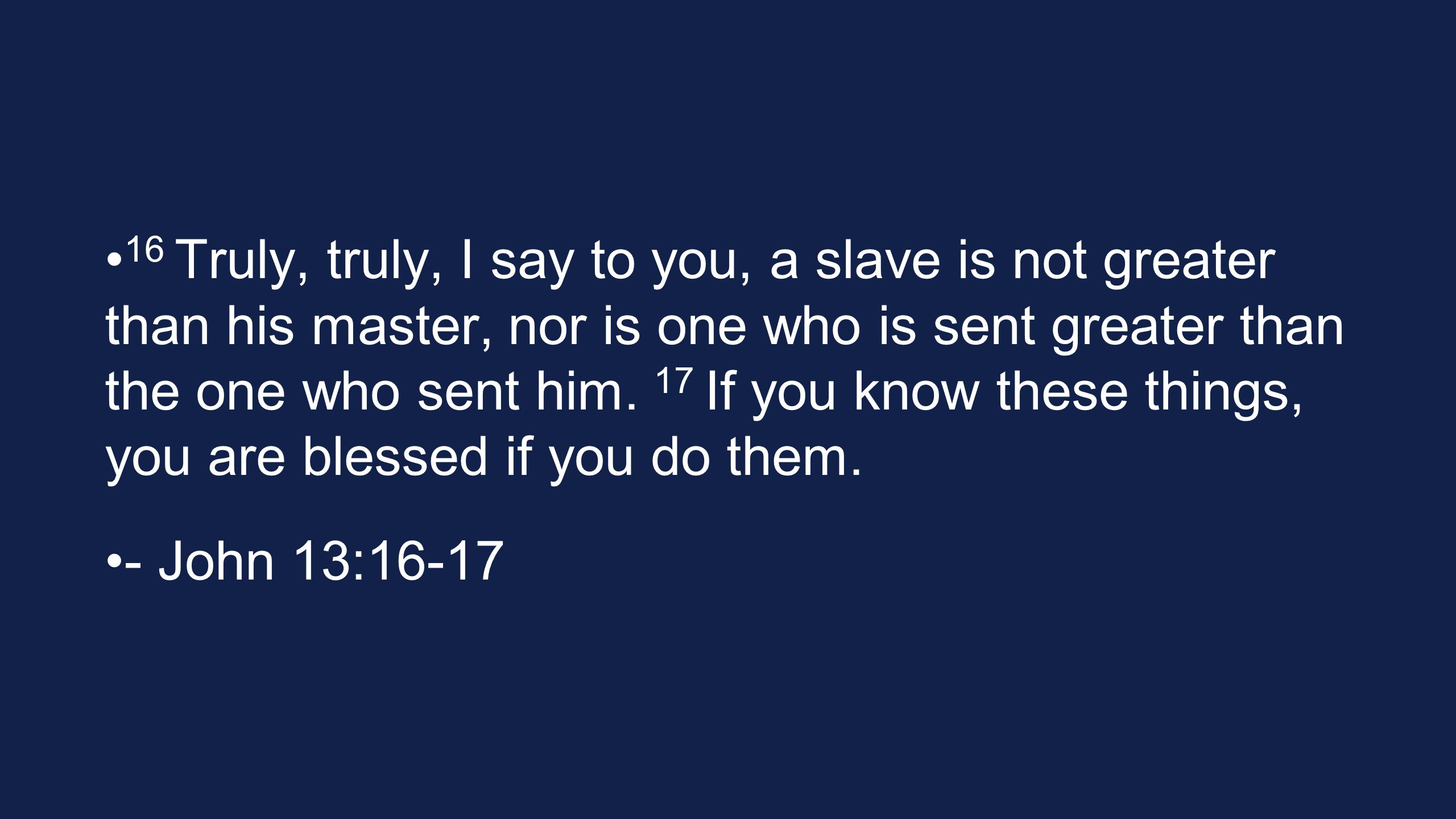16 Truly, truly, I say to you, a slave is not greater than his master, nor is one who is sent greater than the one who sent him. 17 If you know these