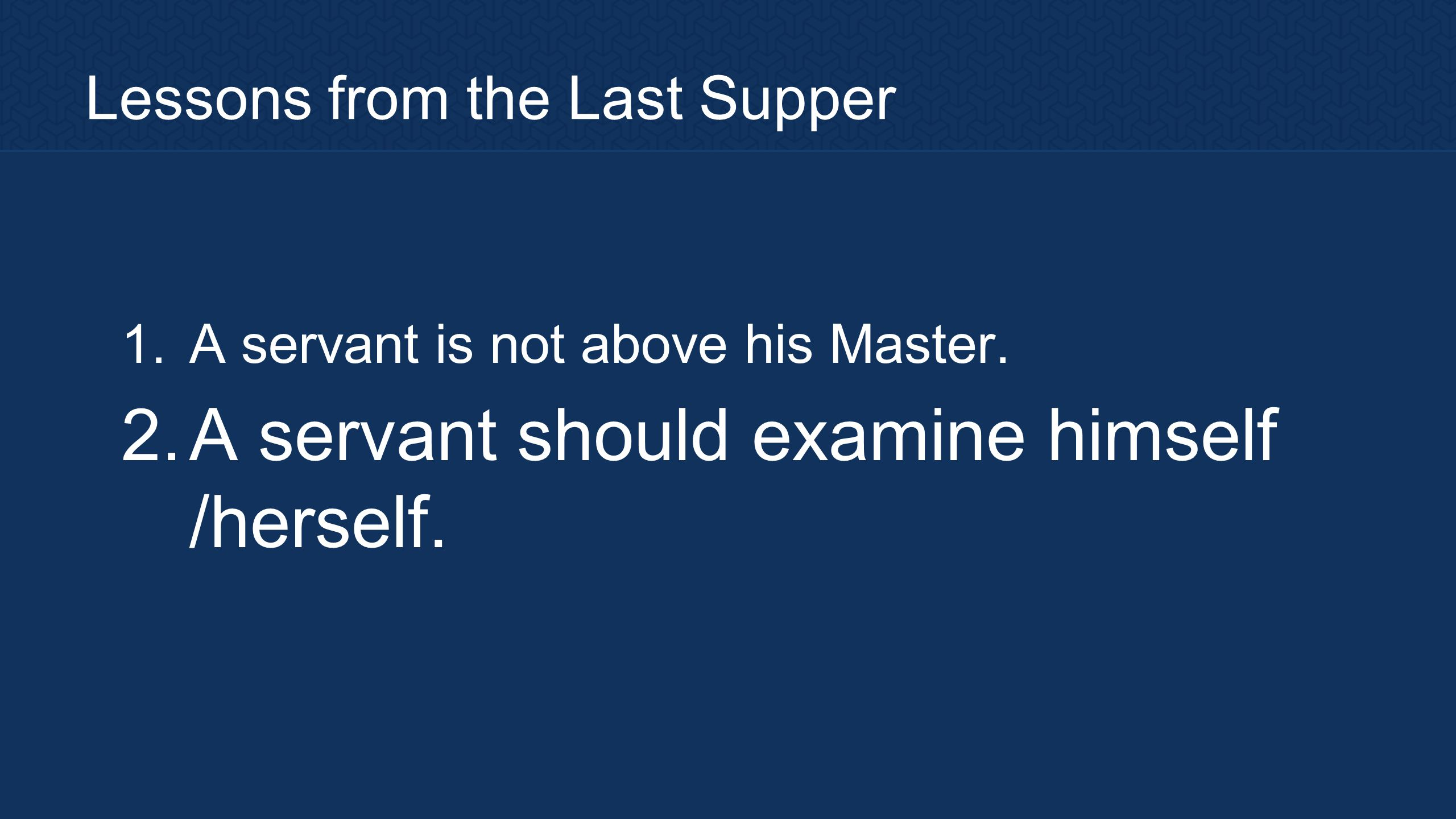 Lessons from the Last Supper 1. A servant is not above his Master. 2. A servant should examine himself /herself.