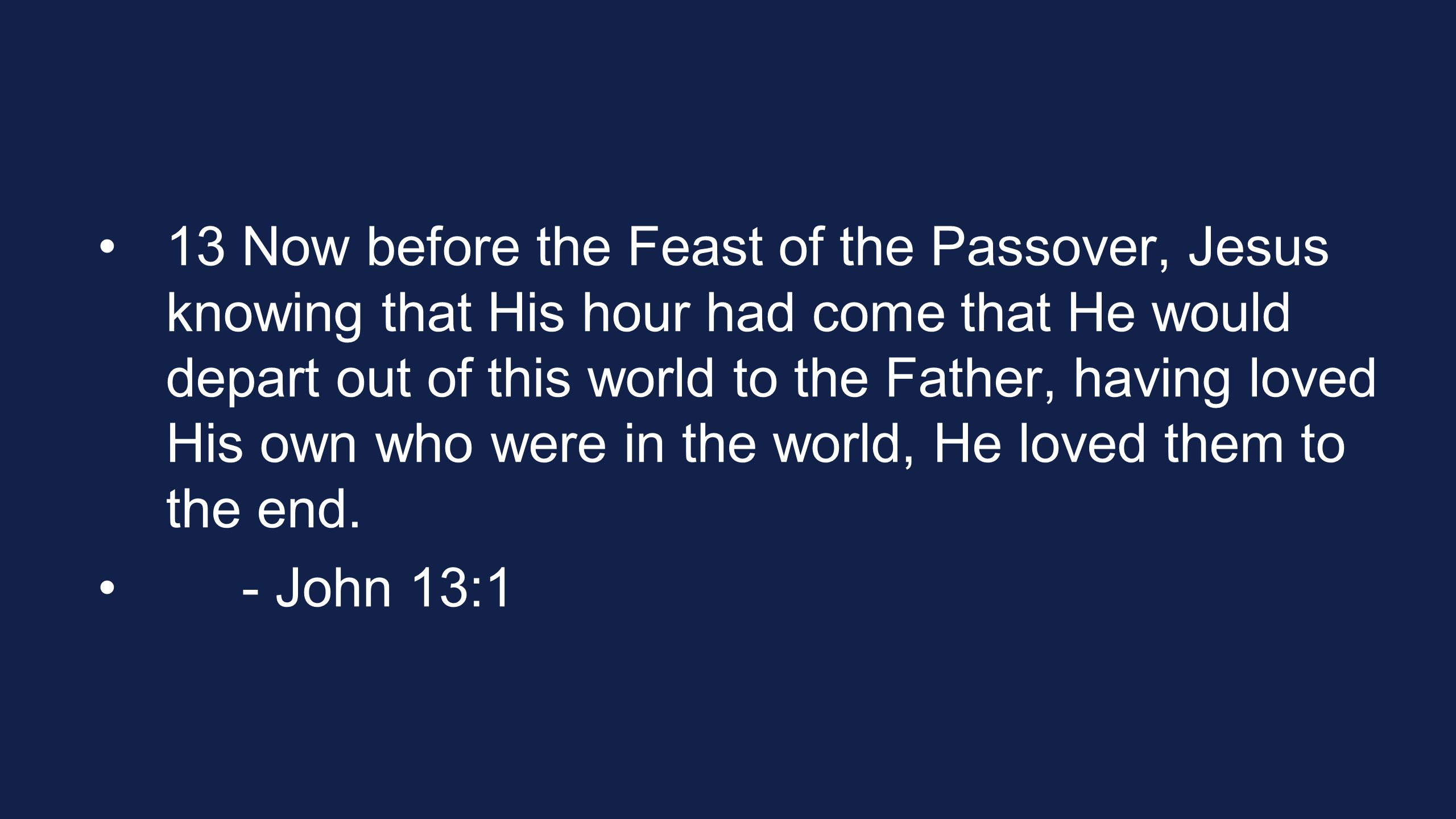13 Now before the Feast of the Passover, Jesus knowing that His hour had come that He would depart out of this world to the Father, having loved His own who were in the world, He loved them to the end.