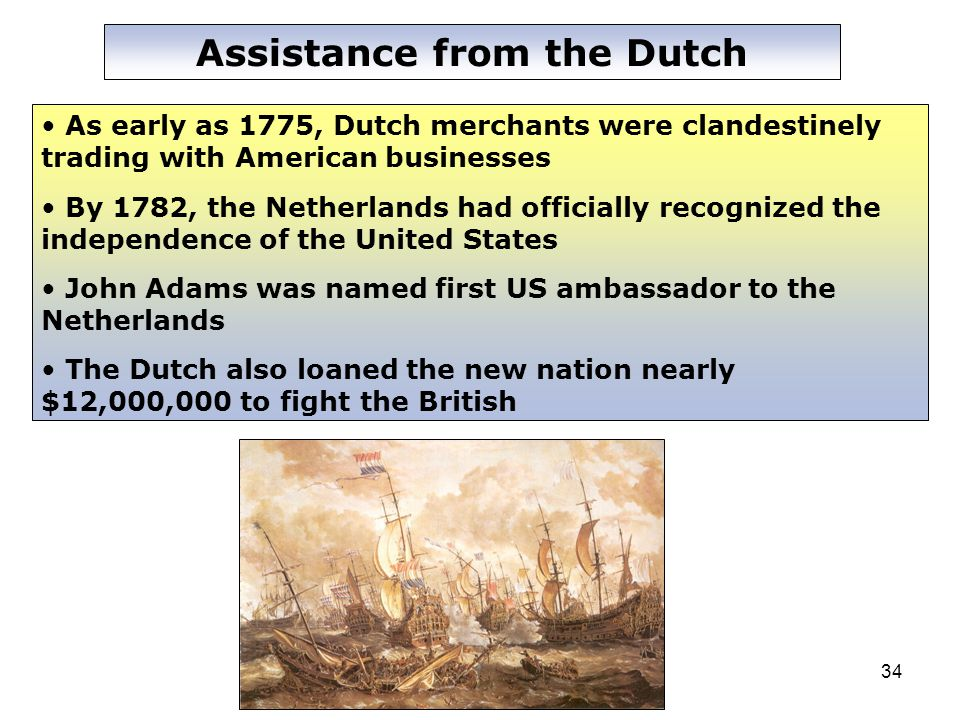34 Assistance from the Dutch As early as 1775, Dutch merchants were clandestinely trading with American businesses By 1782, the Netherlands had officially recognized the independence of the United States John Adams was named first US ambassador to the Netherlands The Dutch also loaned the new nation nearly $12,000,000 to fight the British