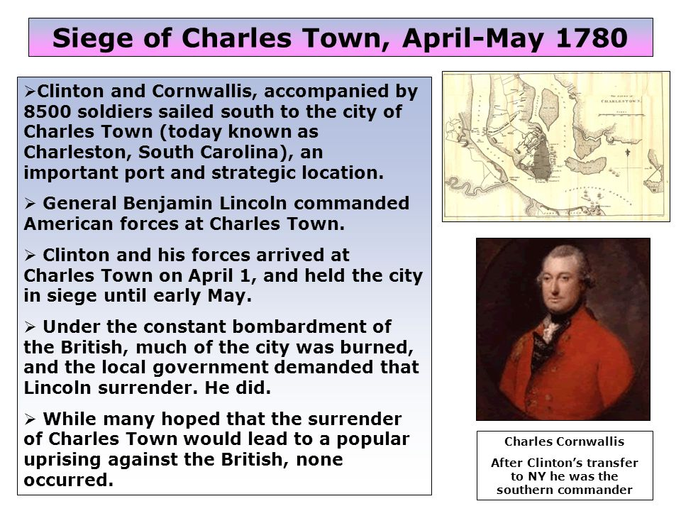 41  Clinton and Cornwallis, accompanied by 8500 soldiers sailed south to the city of Charles Town (today known as Charleston, South Carolina), an important port and strategic location.