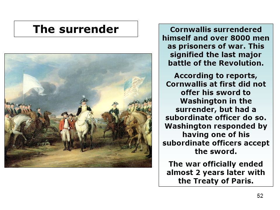52 Cornwallis surrendered himself and over 8000 men as prisoners of war. This signified the last major battle of the Revolution. According to reports,