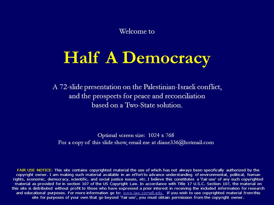 Welcome to Half A Democracy A 72-slide presentation on the Palestinian-Israeli conflict, and the prospects for peace and reconciliation based on a Two-State solution.