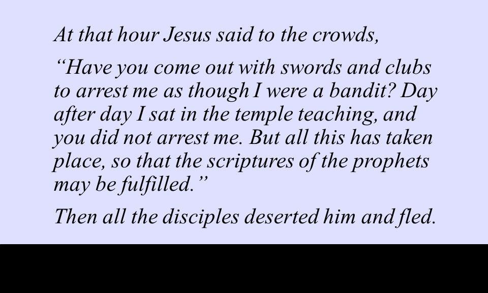 At that hour Jesus said to the crowds, Have you come out with swords and clubs to arrest me as though I were a bandit.