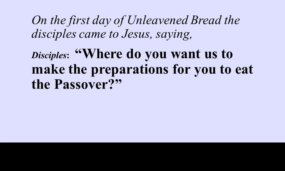 On the first day of Unleavened Bread the disciples came to Jesus, saying, Disciples: Where do you want us to make the preparations for you to eat the Passover