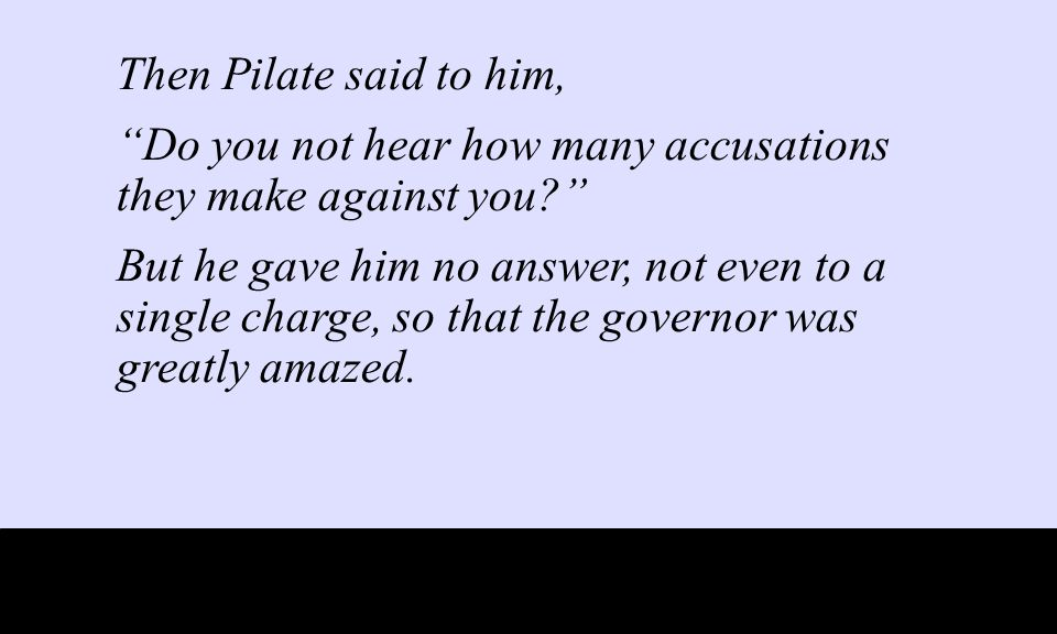 Then Pilate said to him, Do you not hear how many accusations they make against you But he gave him no answer, not even to a single charge, so that the governor was greatly amazed.
