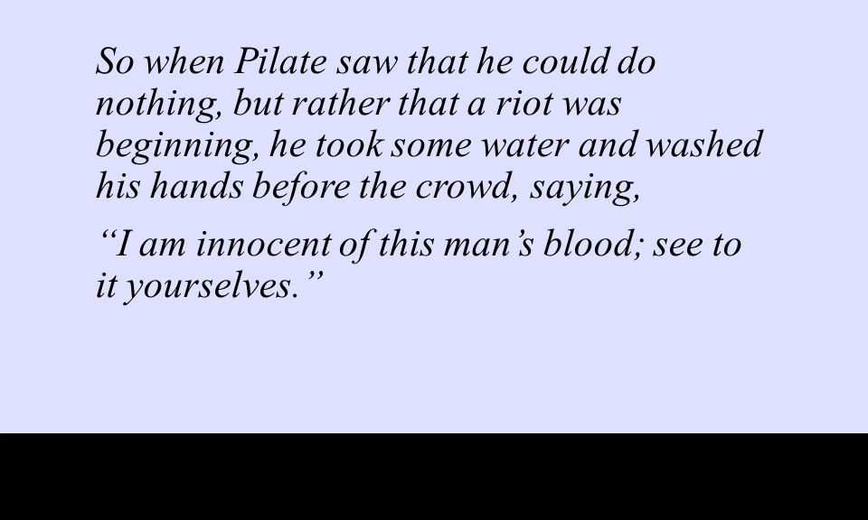 So when Pilate saw that he could do nothing, but rather that a riot was beginning, he took some water and washed his hands before the crowd, saying, I am innocent of this man's blood; see to it yourselves.