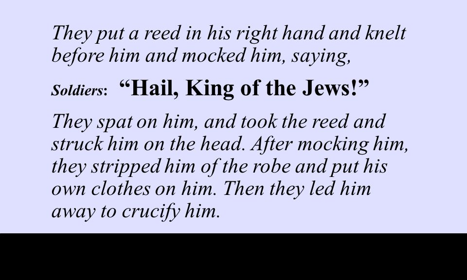 They put a reed in his right hand and knelt before him and mocked him, saying, Soldiers: Hail, King of the Jews! They spat on him, and took the reed and struck him on the head.