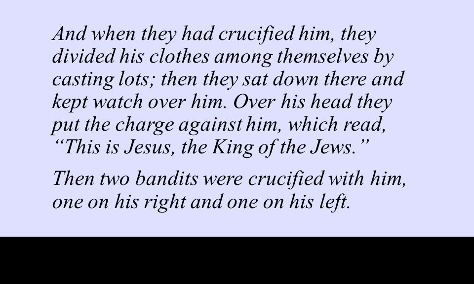 And when they had crucified him, they divided his clothes among themselves by casting lots; then they sat down there and kept watch over him.