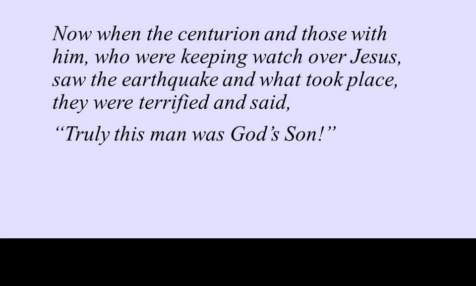 Now when the centurion and those with him, who were keeping watch over Jesus, saw the earthquake and what took place, they were terrified and said, Truly this man was God's Son!