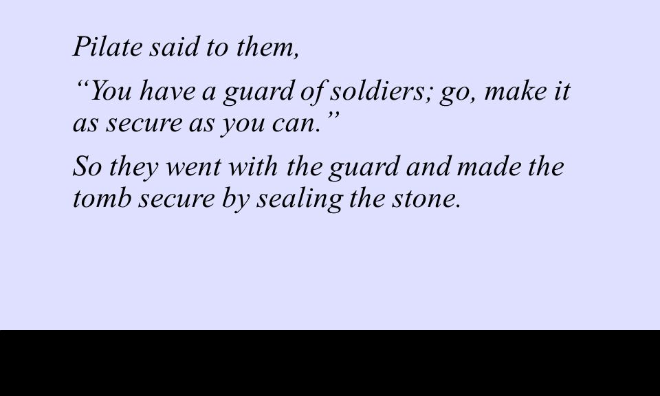 Pilate said to them, You have a guard of soldiers; go, make it as secure as you can. So they went with the guard and made the tomb secure by sealing the stone.