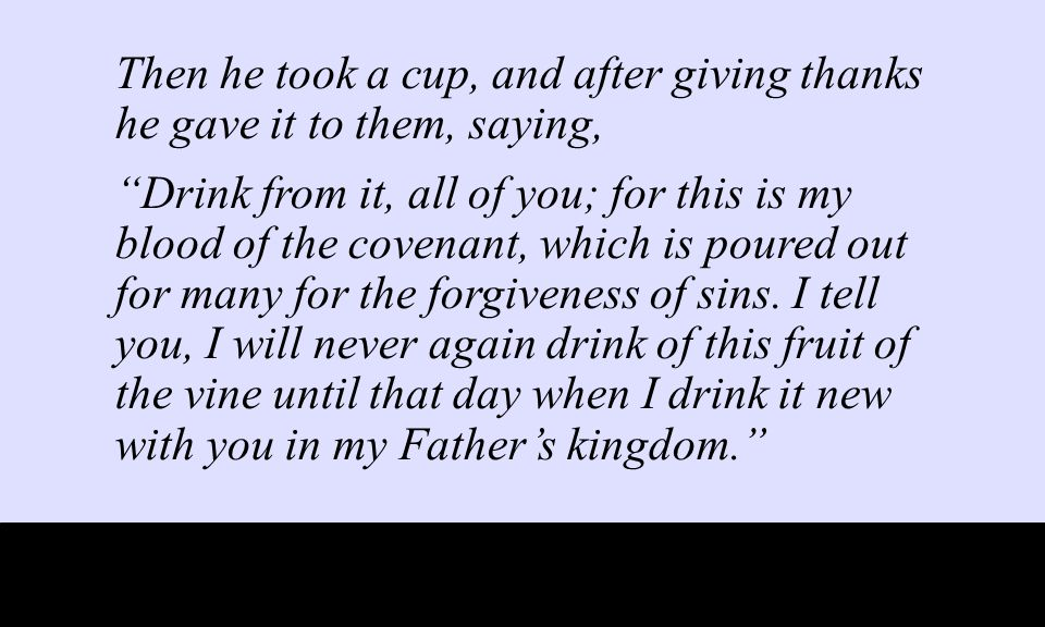 Then he took a cup, and after giving thanks he gave it to them, saying, Drink from it, all of you; for this is my blood of the covenant, which is poured out for many for the forgiveness of sins.
