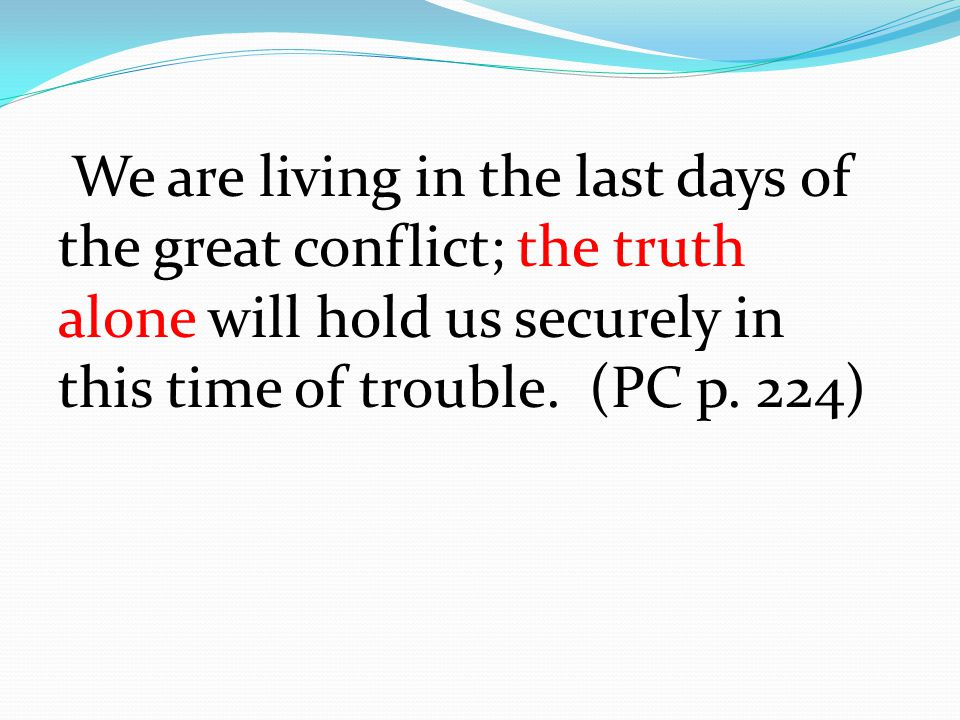We are living in the last days of the great conflict; the truth alone will hold us securely in this time of trouble.