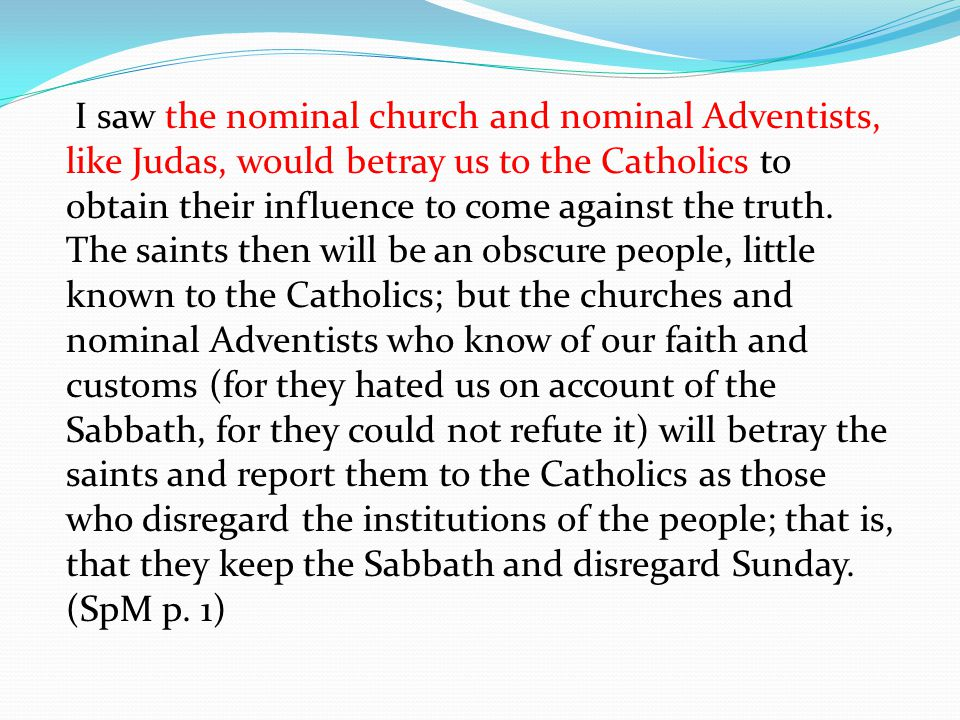 I saw the nominal church and nominal Adventists, like Judas, would betray us to the Catholics to obtain their influence to come against the truth.