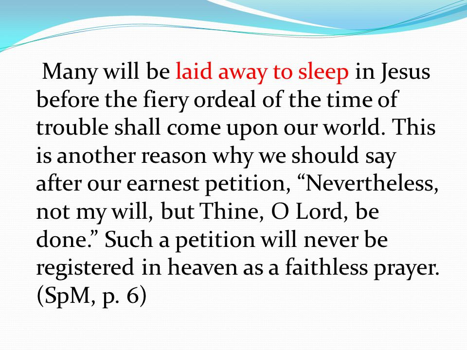 Many will be laid away to sleep in Jesus before the fiery ordeal of the time of trouble shall come upon our world.