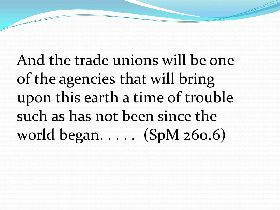 And the trade unions will be one of the agencies that will bring upon this earth a time of trouble such as has not been since the world began.....