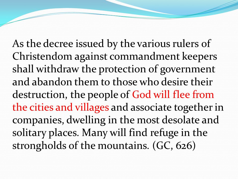 As the decree issued by the various rulers of Christendom against commandment keepers shall withdraw the protection of government and abandon them to those who desire their destruction, the people of God will flee from the cities and villages and associate together in companies, dwelling in the most desolate and solitary places.