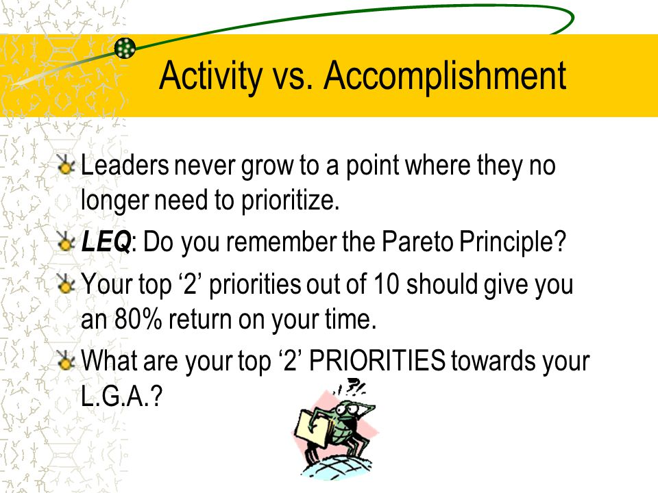 Activity vs.Accomplishment Leaders never grow to a point where they no longer need to prioritize.