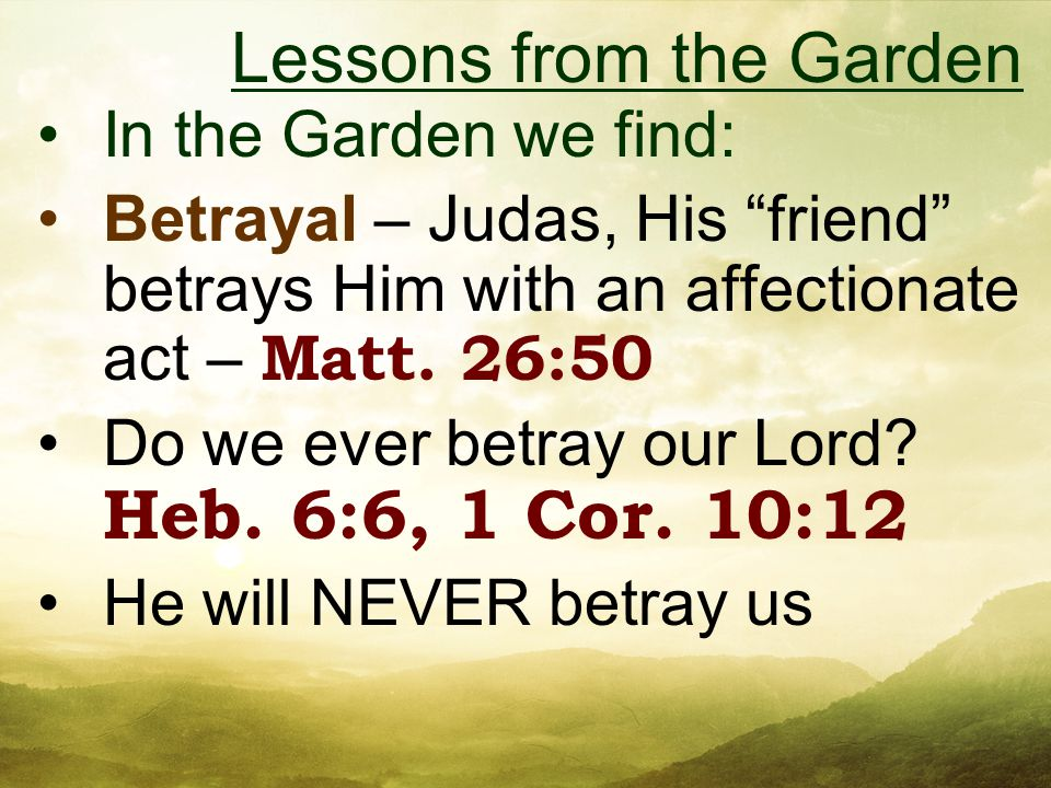 In the Garden we find: Betrayal – Judas, His friend betrays Him with an affectionate act – Matt.