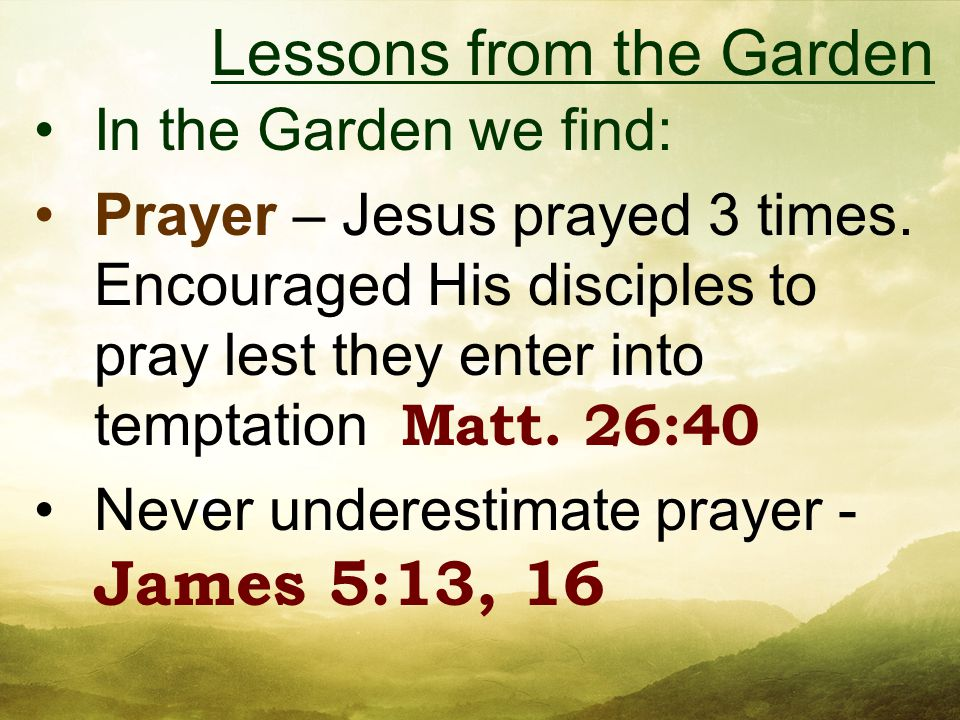 In the Garden we find: Prayer – Jesus prayed 3 times.