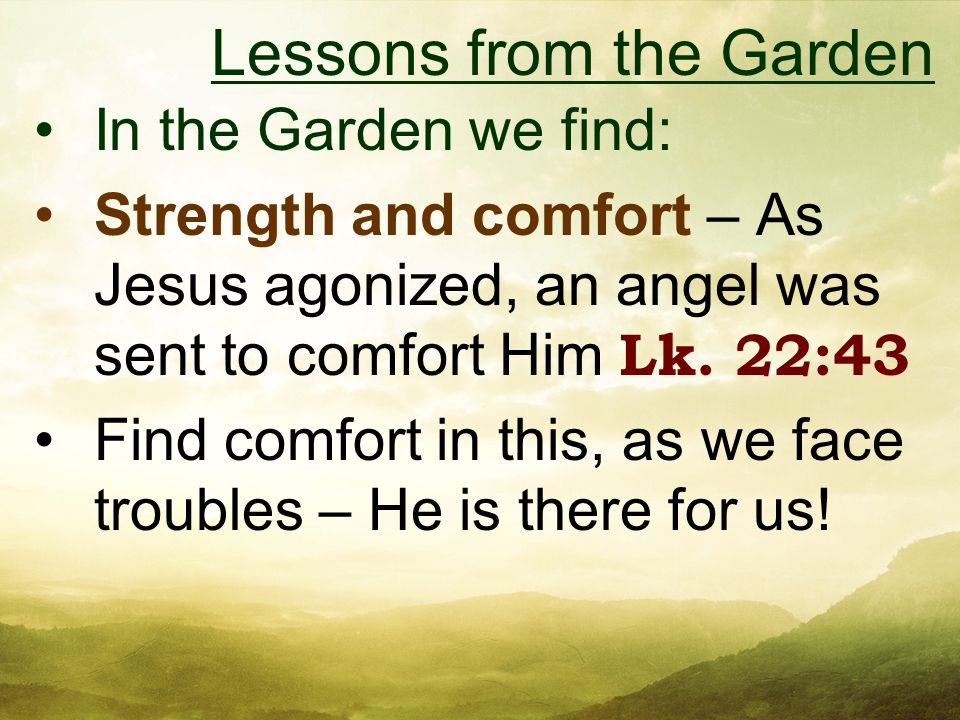 In the Garden we find: Strength and comfort – As Jesus agonized, an angel was sent to comfort Him Lk.