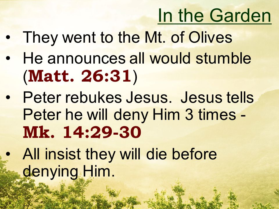 They went to the Mt. of Olives He announces all would stumble ( Matt.
