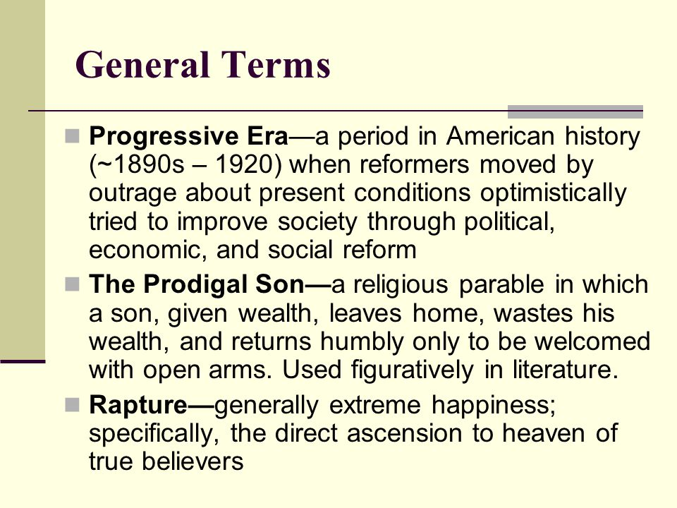 General Terms Progressive Era—a period in American history (~1890s – 1920) when reformers moved by outrage about present conditions optimistically tri