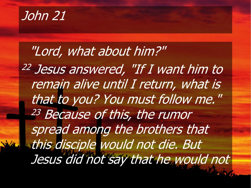 John 21 Lord, what about him 22 Jesus answered, If I want him to remain alive until I return, what is that to you.