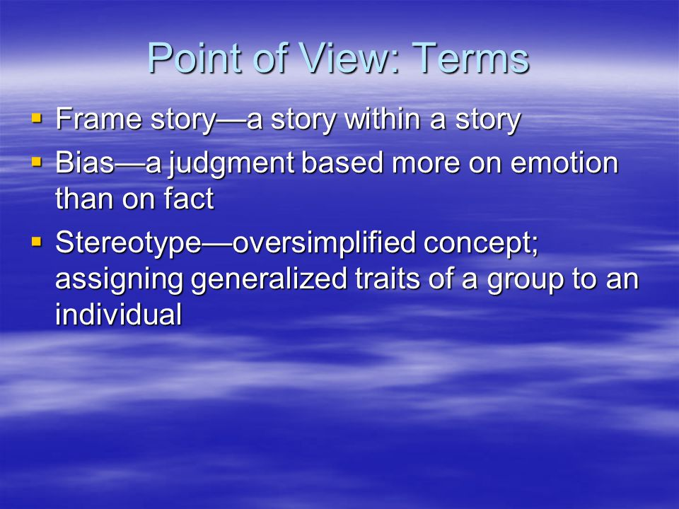 Point of View: Terms  Frame story—a story within a story  Bias—a judgment based more on emotion than on fact  Stereotype—oversimplified concept; assigning generalized traits of a group to an individual