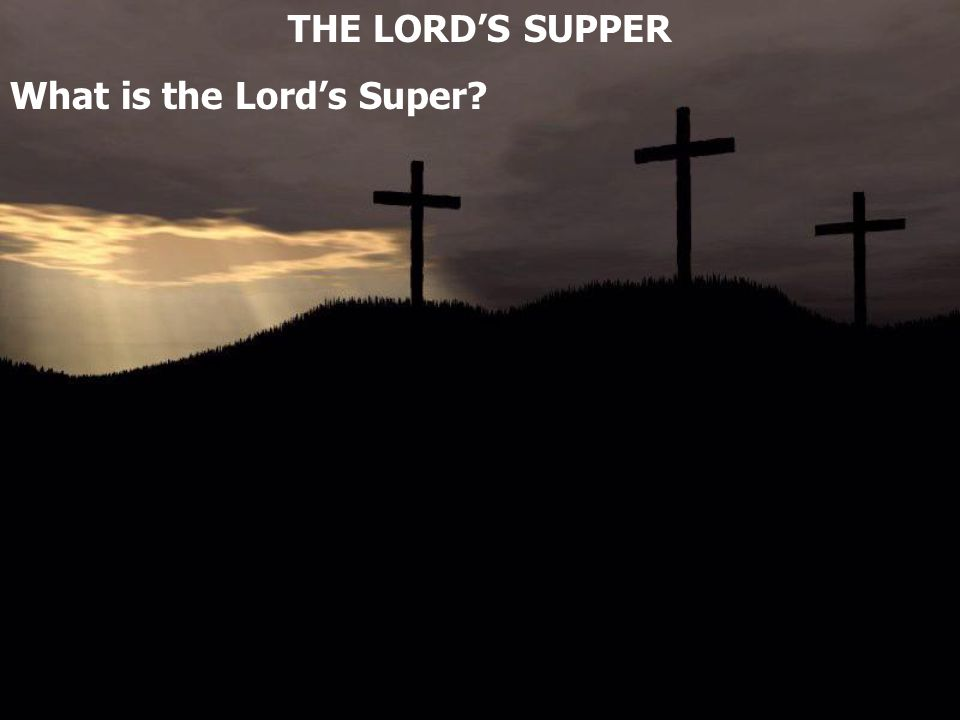 THE LORD'S SUPPER What is the Lord's Super?