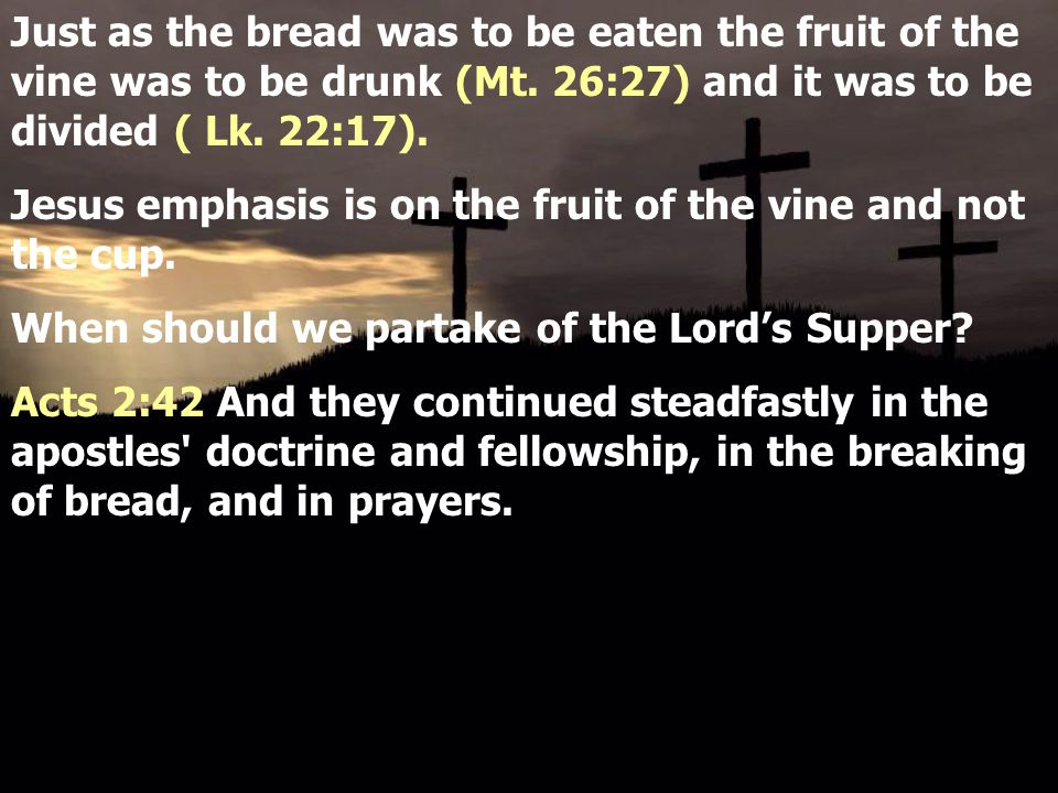 Just as the bread was to be eaten the fruit of the vine was to be drunk (Mt. 26:27) and it was to be divided ( Lk. 22:17). Jesus emphasis is on the fr