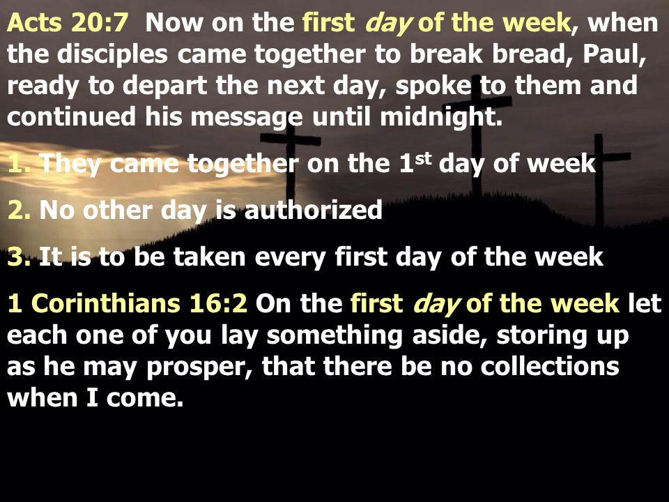 Acts 20:7 Now on the first day of the week, when the disciples came together to break bread, Paul, ready to depart the next day, spoke to them and con