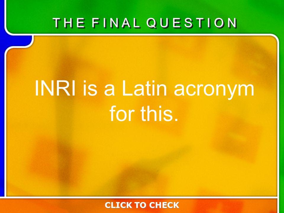 Last Questio n INRI is a Latin acronym for this. CLICK TO CHECK T H E F I N A L Q U E S T I O N