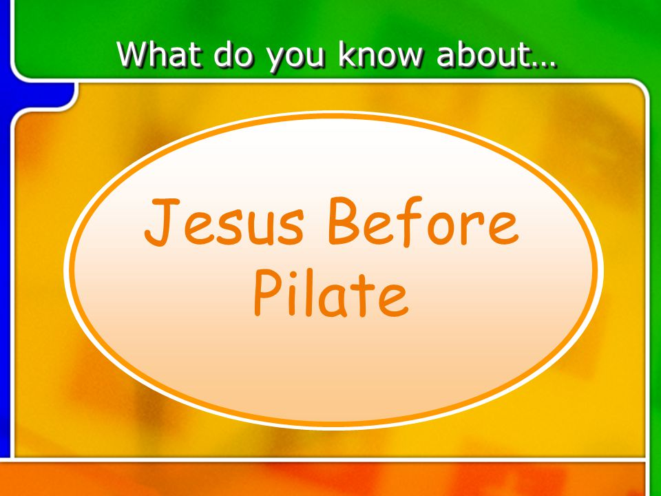 TOPIC 5 What do you know about… Jesus Before Pilate