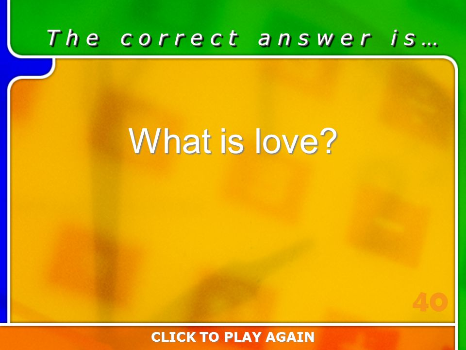 1:40 Answer T h e c o r r e c t a n s w e r i s … What is love? CLICK TO PLAY AGAIN 40
