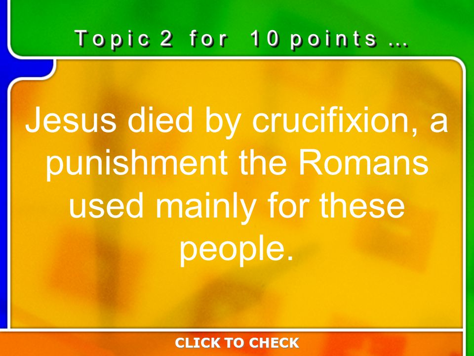 2:102:10 Jesus died by crucifixion, a punishment the Romans used mainly for these people.