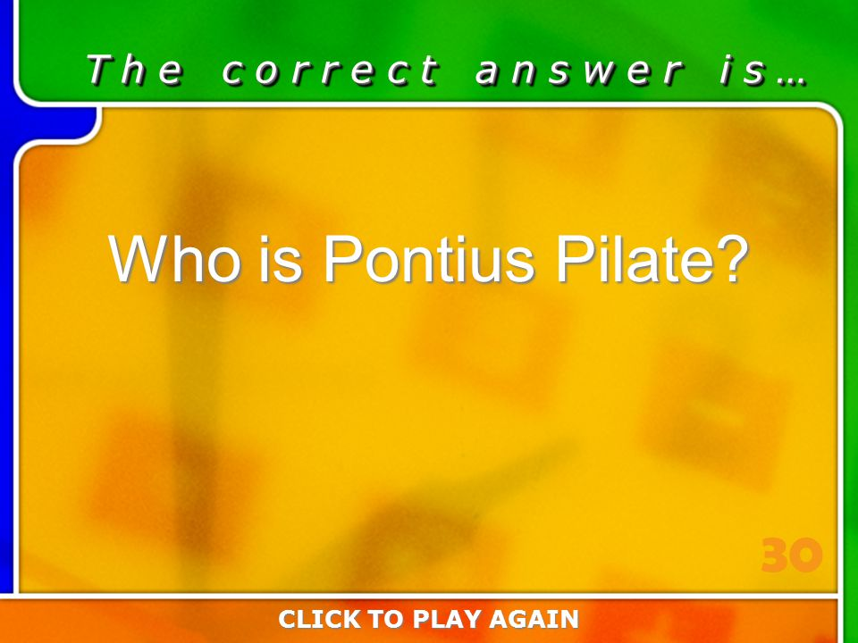 2:30 Answer T h e c o r r e c t a n s w e r i s … Who is Pontius Pilate? CLICK TO PLAY AGAIN 30