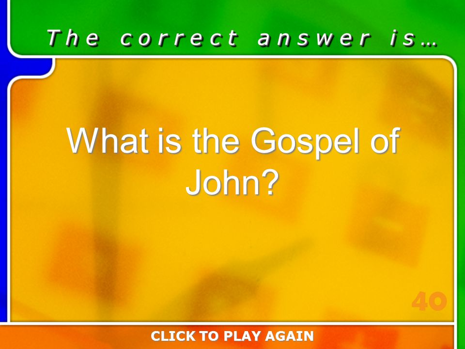 3:40 Answer T h e c o r r e c t a n s w e r i s … What is the Gospel of John? CLICK TO PLAY AGAIN 40
