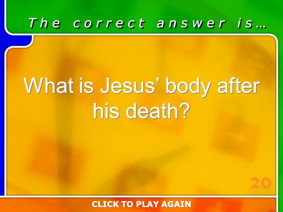 4:20 Answer T h e c o r r e c t a n s w e r i s … What is Jesus' body after his death.