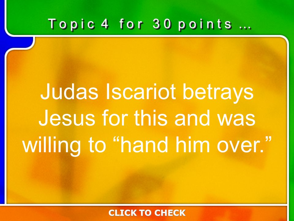 4:304:30 Judas Iscariot betrays Jesus for this and was willing to hand him over. CLICK TO CHECK T o p i c 4 f o r 3 0 p o i n t s …