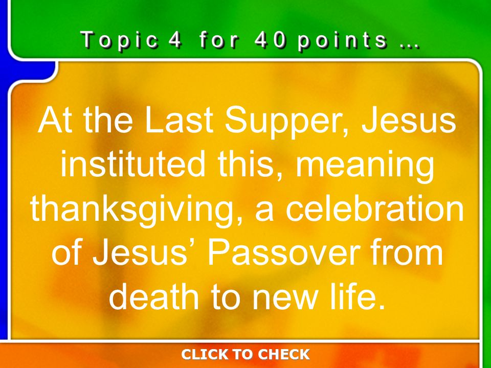 4:404:40 At the Last Supper, Jesus instituted this, meaning thanksgiving, a celebration of Jesus' Passover from death to new life.