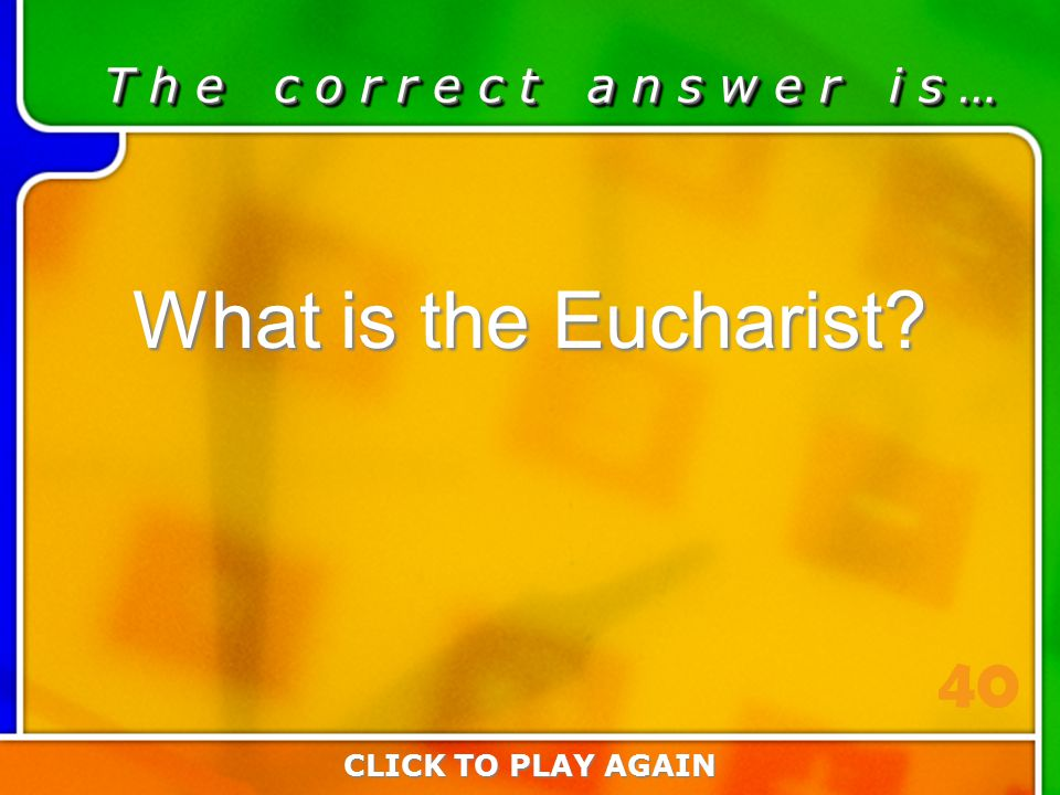 4:40 Answer T h e c o r r e c t a n s w e r i s … What is the Eucharist? CLICK TO PLAY AGAIN 40