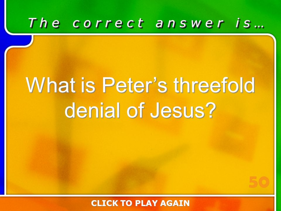 4:50 Answer T h e c o r r e c t a n s w e r i s … What is Peter's threefold denial of Jesus? CLICK TO PLAY AGAIN 50
