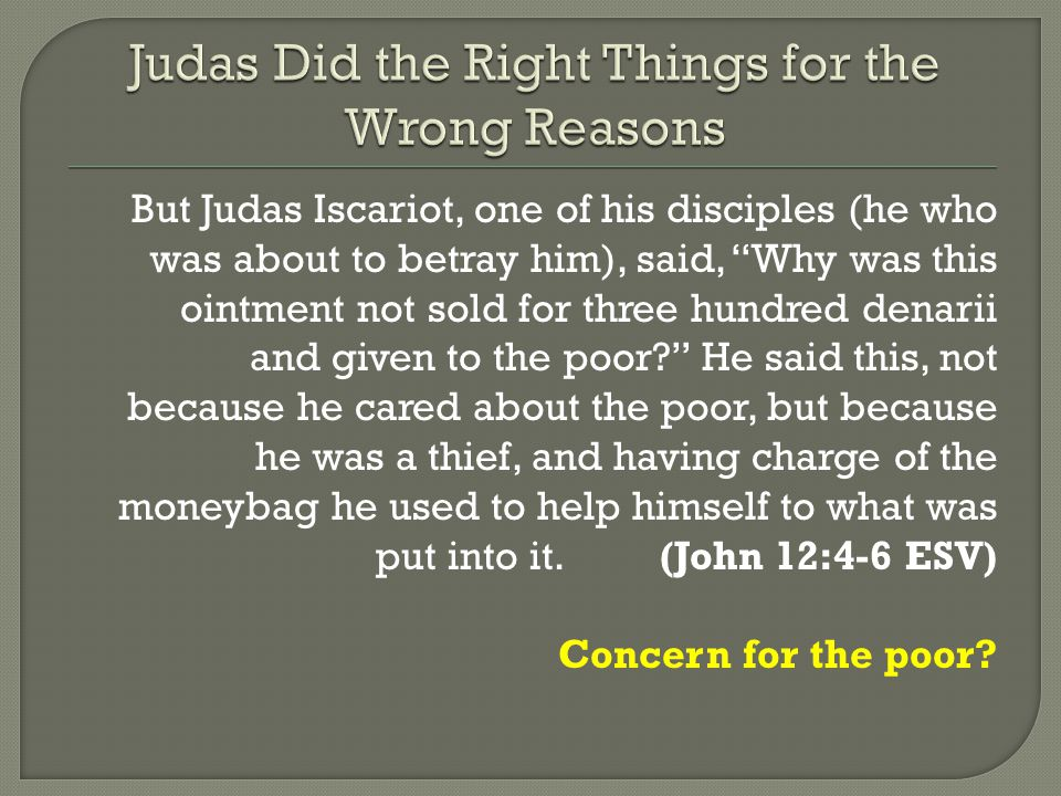 But Judas Iscariot, one of his disciples (he who was about to betray him), said, Why was this ointment not sold for three hundred denarii and given to the poor? He said this, not because he cared about the poor, but because he was a thief, and having charge of the moneybag he used to help himself to what was put into it.(John 12:4-6 ESV) Concern for the poor?