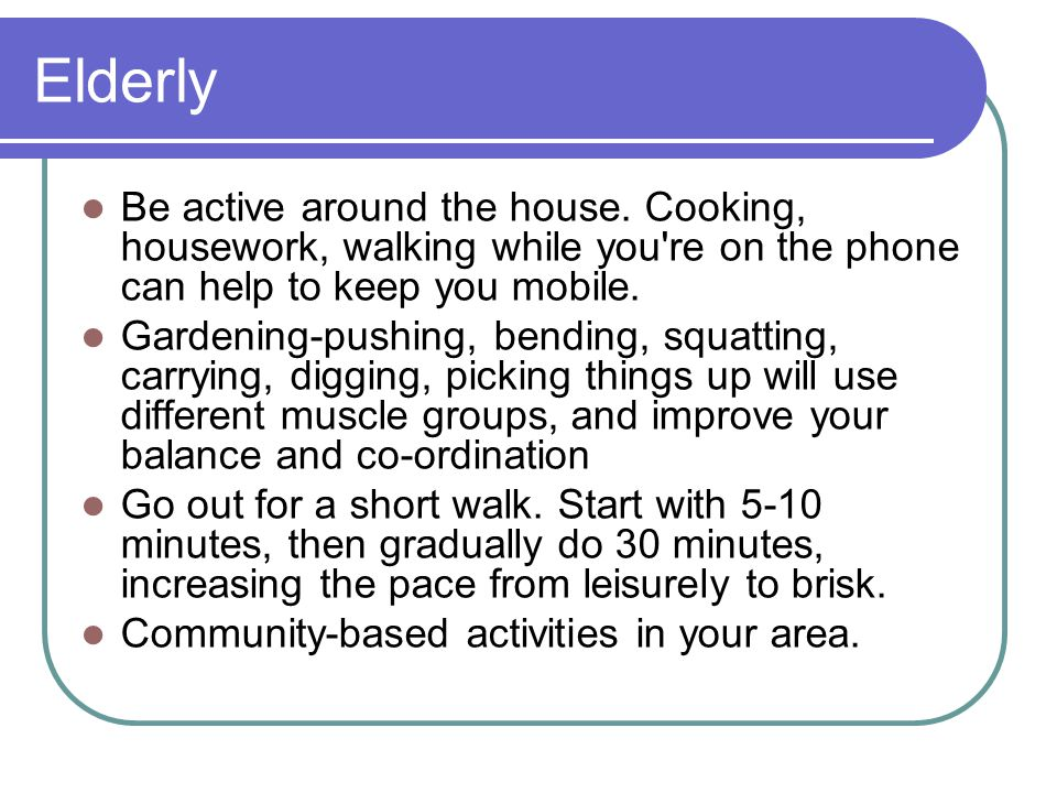 Elderly Be active around the house. Cooking, housework, walking while you're on the phone can help to keep you mobile. Gardening-pushing, bending, squ